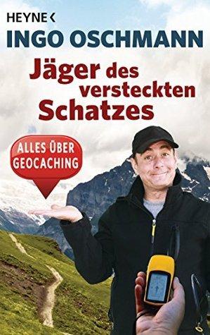 Jäger des versteckten Schatzes - alles über Geocaching - Ingo Oschmann